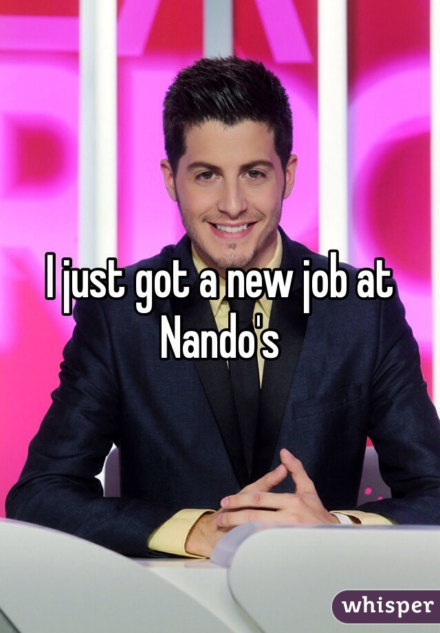 I just got a new job at Nando's