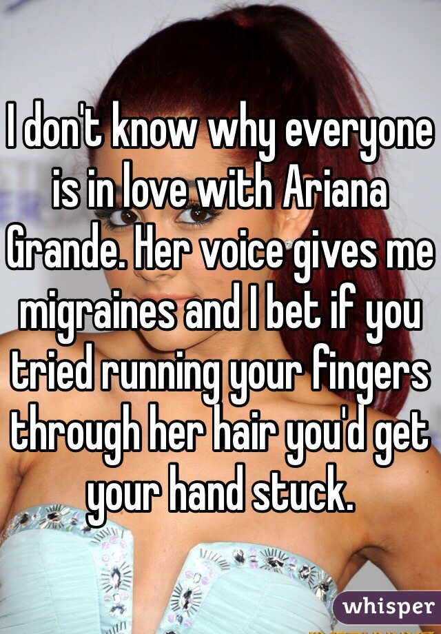 I don't know why everyone is in love with Ariana Grande. Her voice gives me migraines and I bet if you tried running your fingers through her hair you'd get your hand stuck.