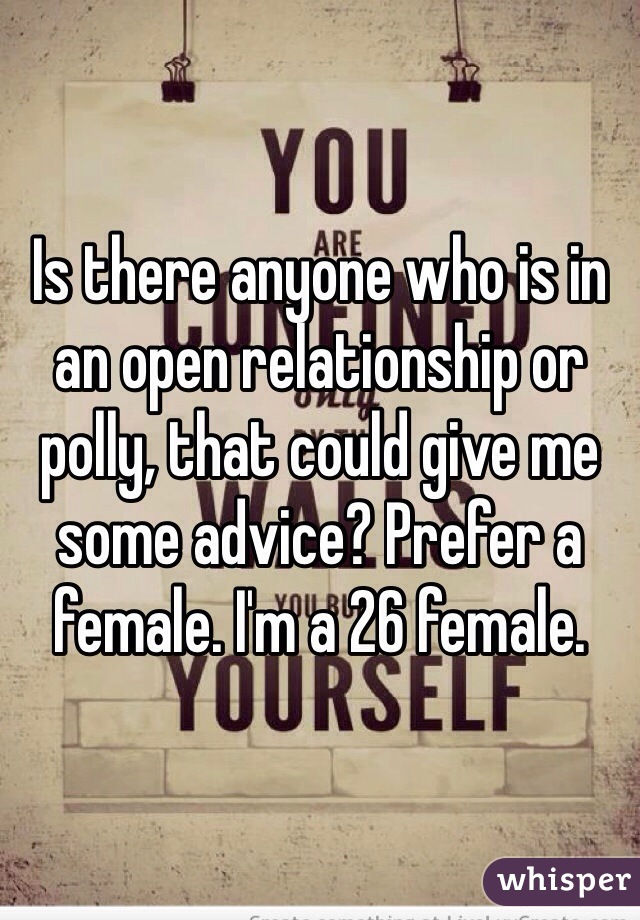 Is there anyone who is in an open relationship or polly, that could give me some advice? Prefer a female. I'm a 26 female.