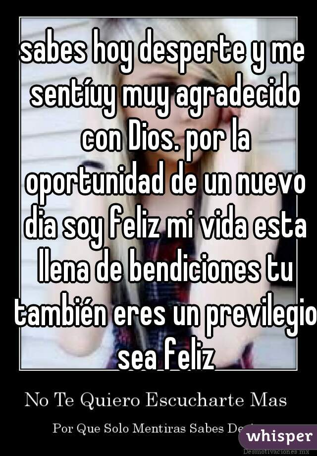 sabes hoy desperte y me sentíuy muy agradecido con Dios. por la oportunidad de un nuevo dia soy feliz mi vida esta llena de bendiciones tu también eres un previlegio sea feliz