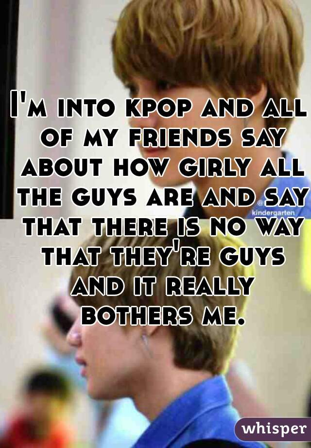 I'm into kpop and all of my friends say about how girly all the guys are and say that there is no way that they're guys and it really bothers me.