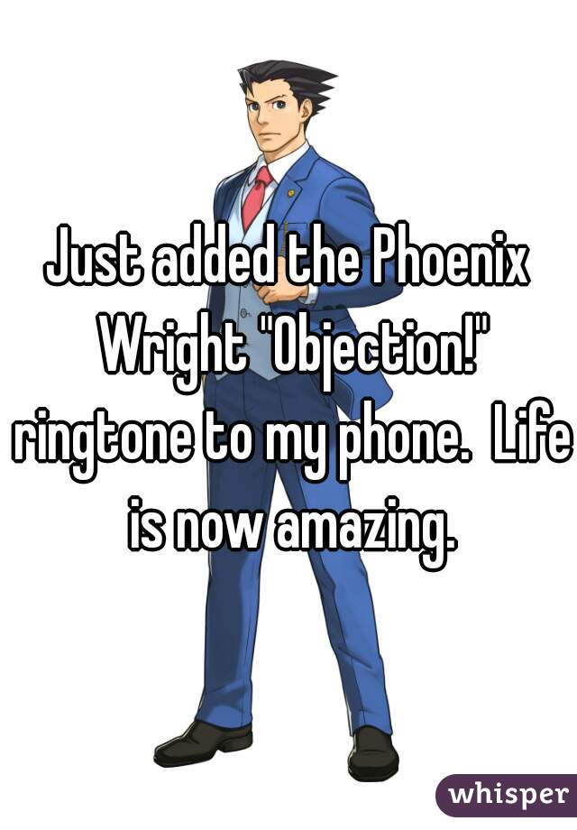 """Just added the Phoenix Wright """"Objection!"""" ringtone to my phone.  Life is now amazing."""
