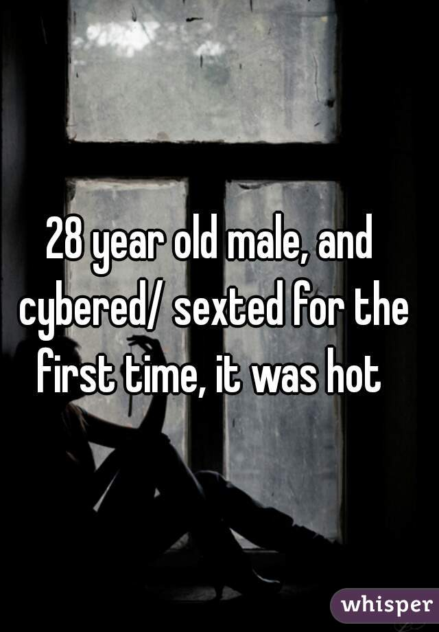 28 year old male, and cybered/ sexted for the first time, it was hot