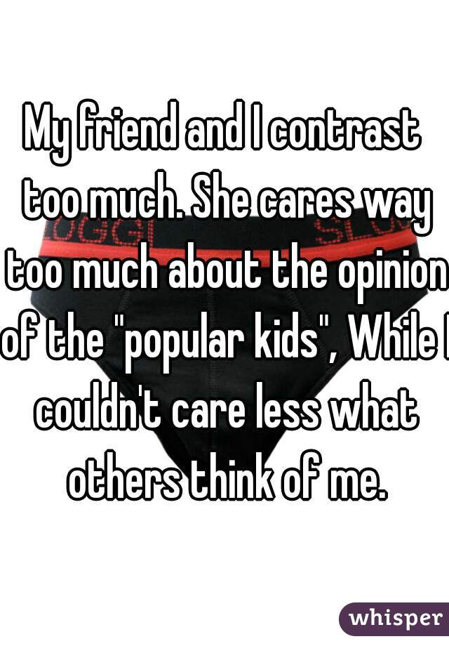 """My friend and I contrast too much. She cares way too much about the opinion of the """"popular kids"""", While I couldn't care less what others think of me."""