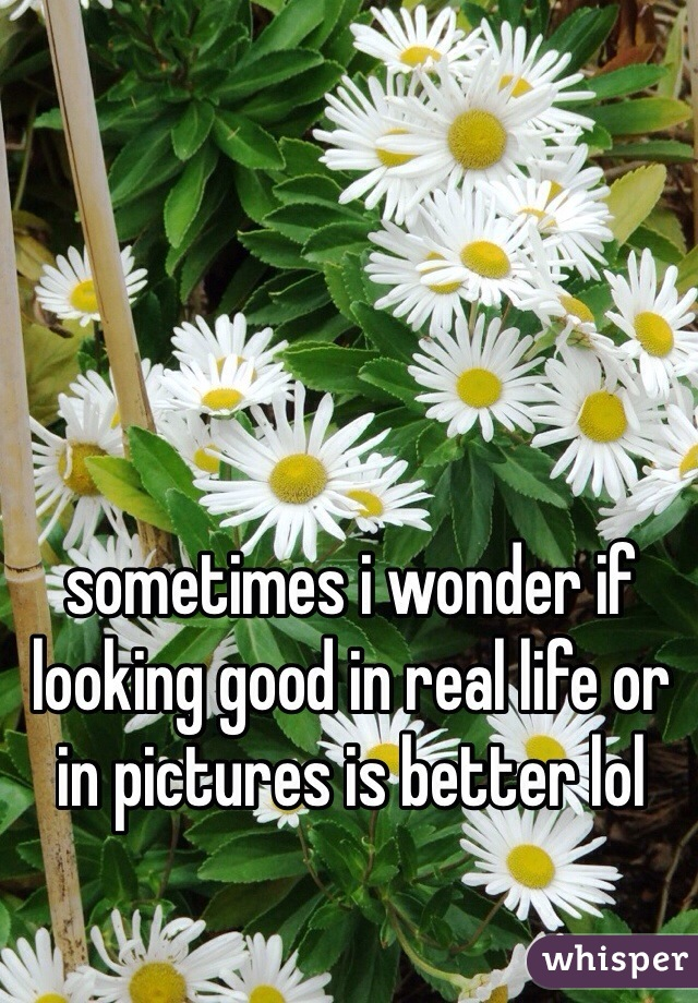 sometimes i wonder if looking good in real life or in pictures is better lol