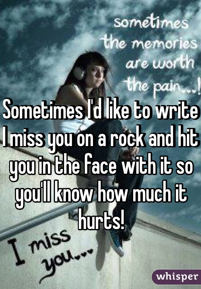 Sometimes I'd like to write I miss you on a rock and hit you in the face with it so you'll know how much it hurts!