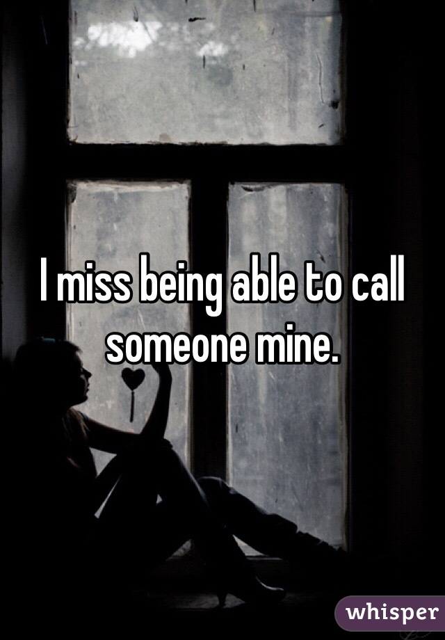I miss being able to call someone mine.