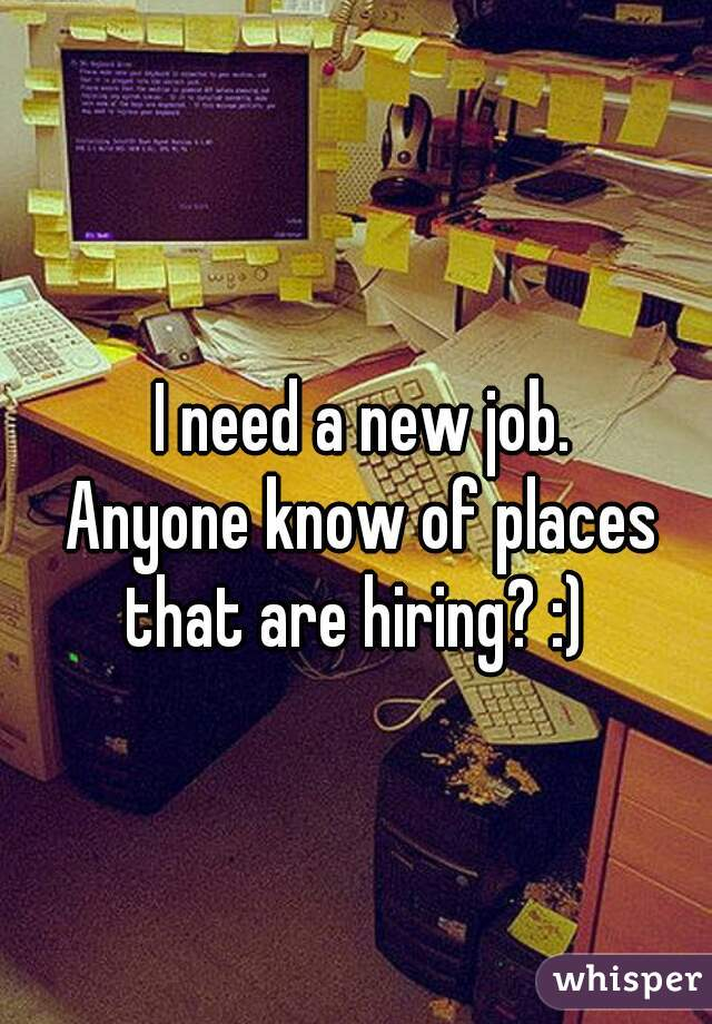 I need a new job. Anyone know of places that are hiring? :)