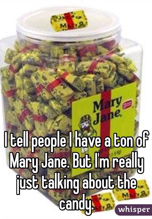 I tell people I have a ton of Mary Jane. But I'm really just talking about the candy.