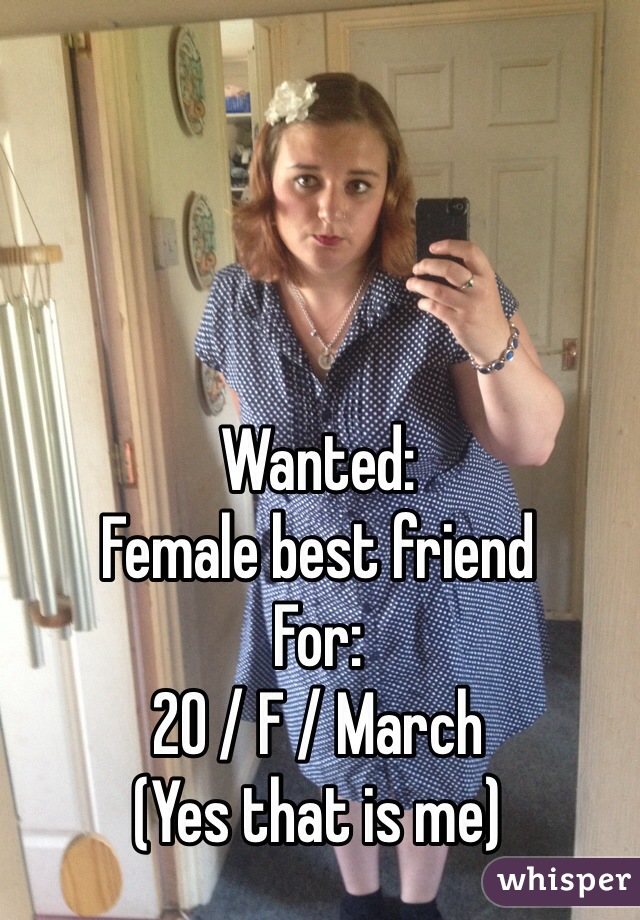 Wanted: Female best friend  For: 20 / F / March (Yes that is me)