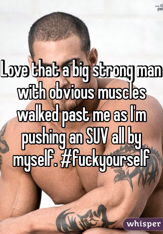 Love that a big strong man with obvious muscles walked past me as I'm pushing an SUV all by myself. #fuckyourself