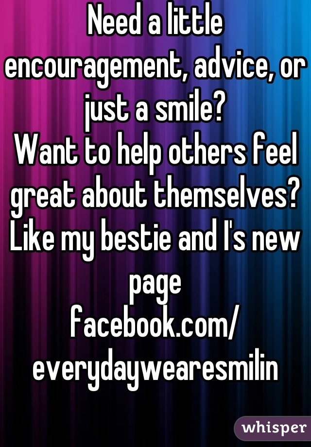 Need a little encouragement, advice, or just a smile? Want to help others feel great about themselves?  Like my bestie and I's new page facebook.com/ everydaywearesmilin