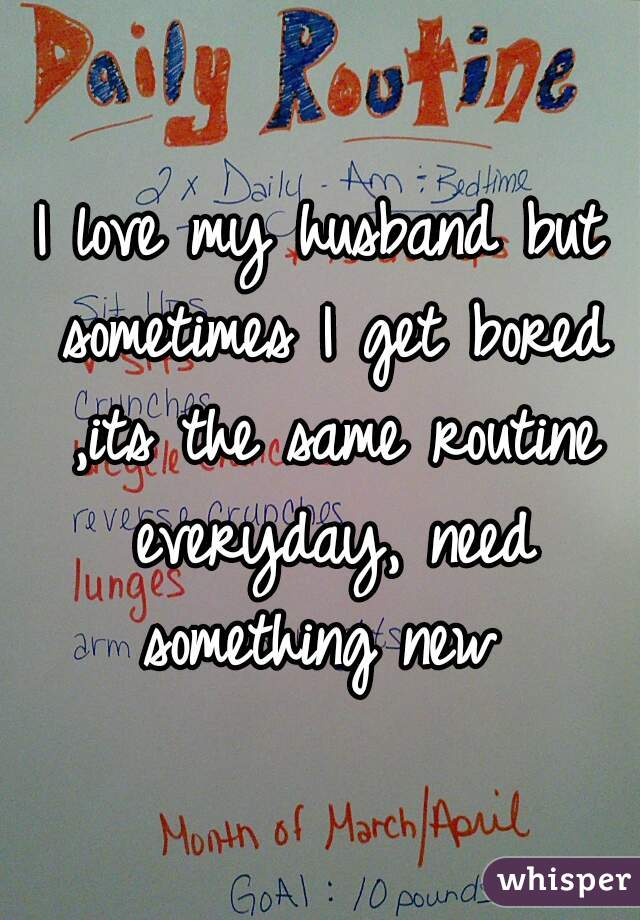I love my husband but sometimes I get bored ,its the same routine everyday, need something new