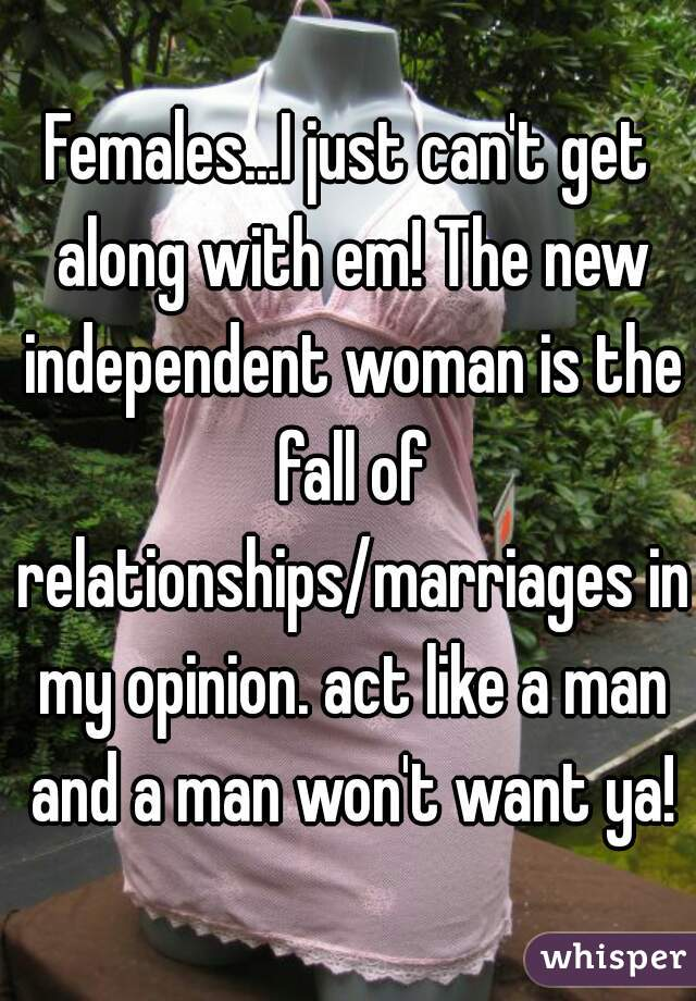 Females...I just can't get along with em! The new independent woman is the fall of relationships/marriages in my opinion. act like a man and a man won't want ya!