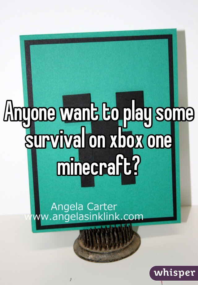 Anyone want to play some survival on xbox one minecraft?