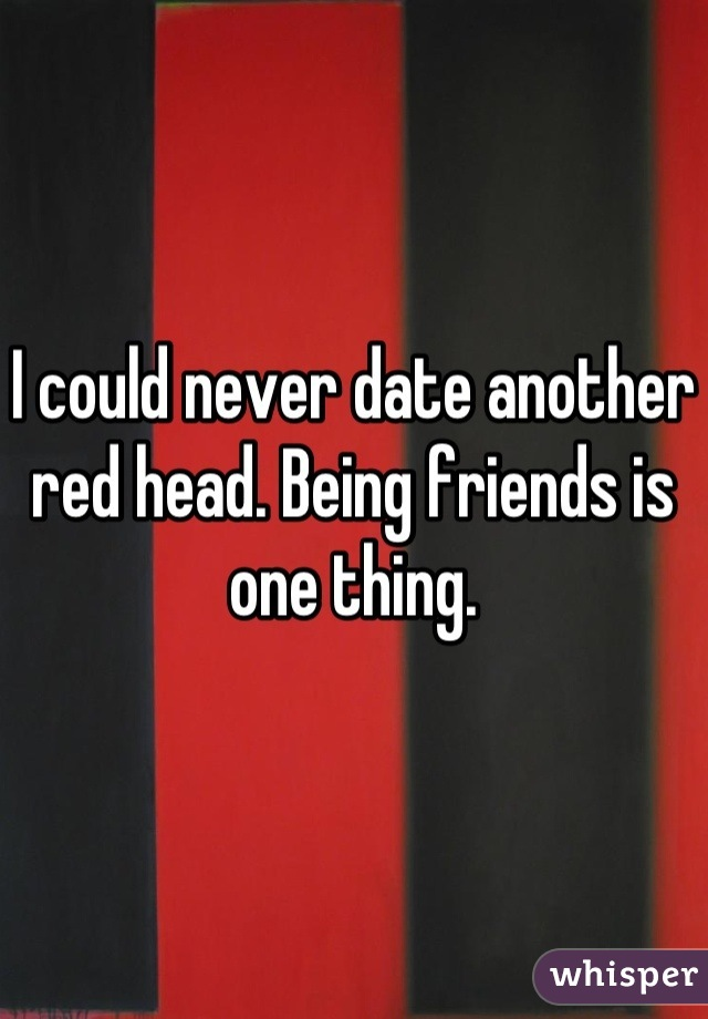 I could never date another red head. Being friends is one thing.
