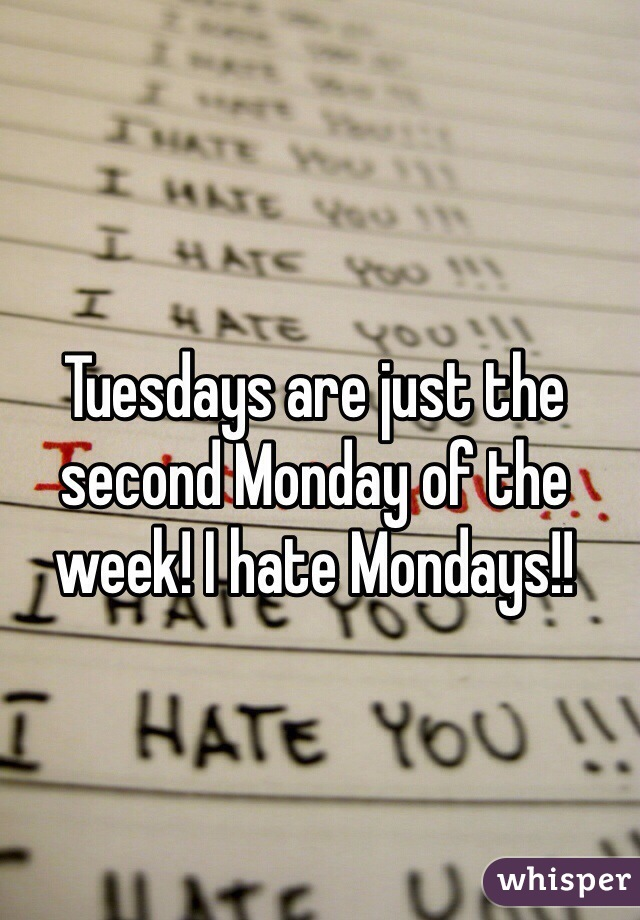 Tuesdays are just the second Monday of the week! I hate Mondays!!