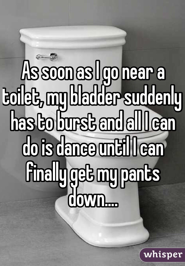 As soon as I go near a toilet, my bladder suddenly has to burst and all I can do is dance until I can finally get my pants down....