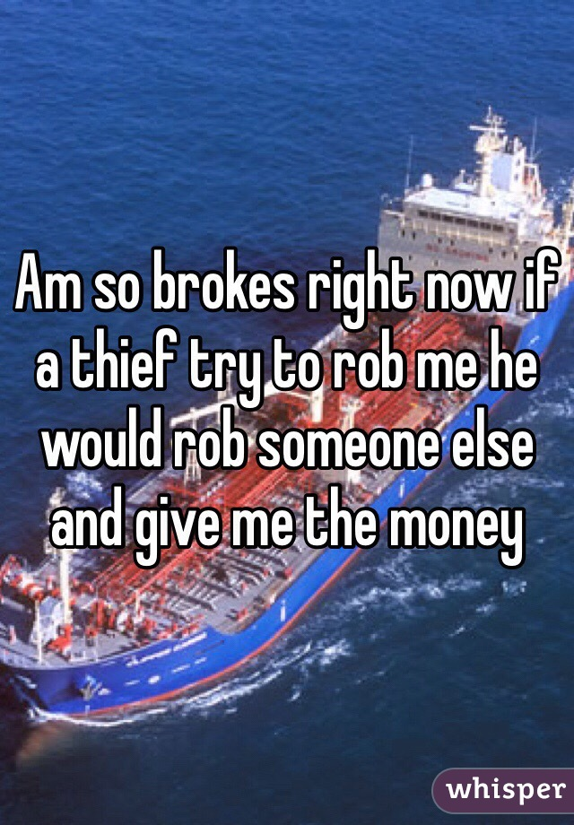 Am so brokes right now if a thief try to rob me he would rob someone else and give me the money