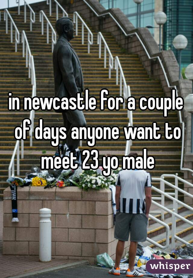 in newcastle for a couple of days anyone want to meet 23 yo male