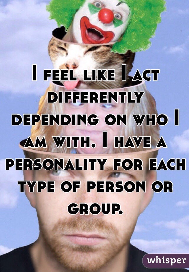 I feel like I act differently depending on who I am with. I have a personality for each type of person or group.