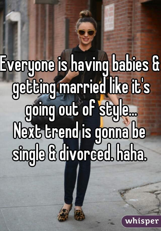 Everyone is having babies & getting married like it's going out of style... Next trend is gonna be single & divorced. haha.