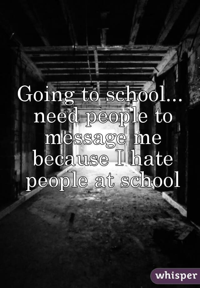Going to school... need people to message me because I hate people at school
