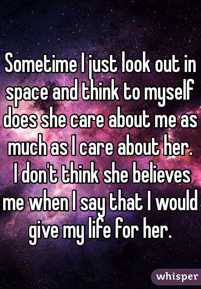 Sometime I just look out in space and think to myself does she care about me as much as I care about her.  I don't think she believes me when I say that I would give my life for her.