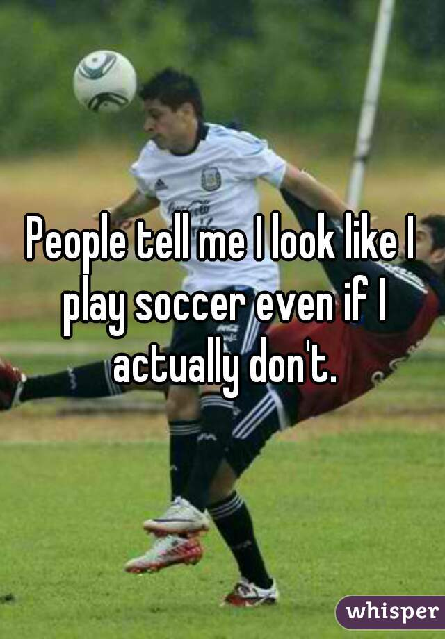 People tell me I look like I play soccer even if I actually don't.