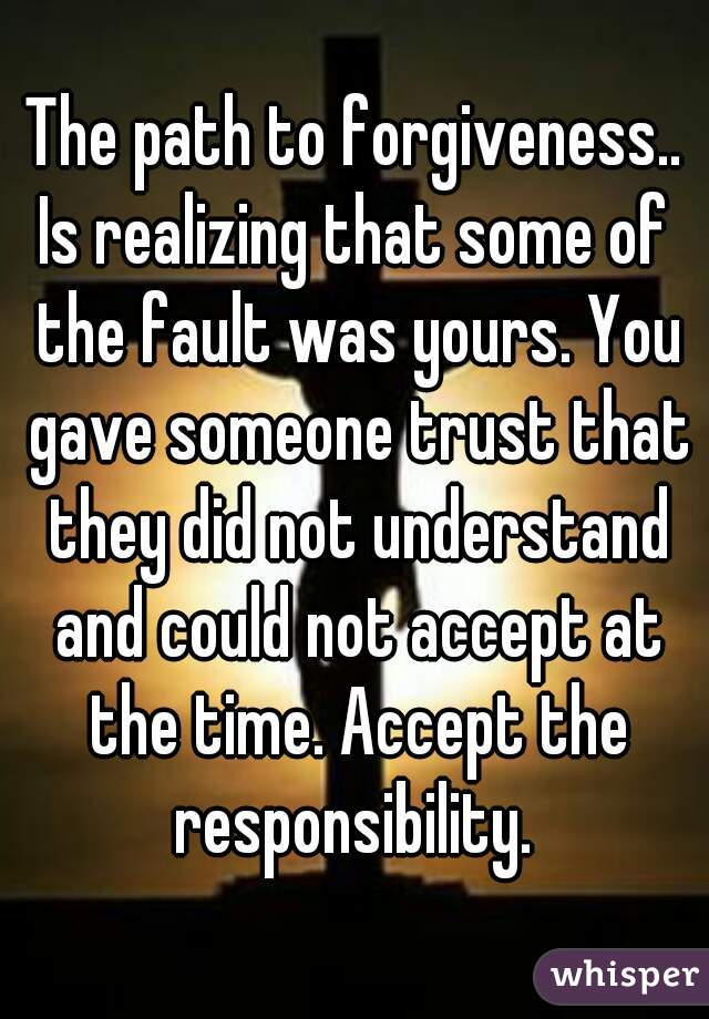 The path to forgiveness.. Is realizing that some of the fault was yours. You gave someone trust that they did not understand and could not accept at the time. Accept the responsibility.