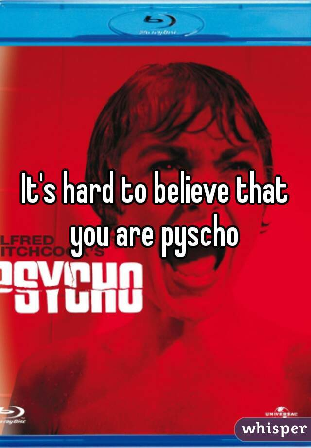 It's hard to believe that you are pyscho
