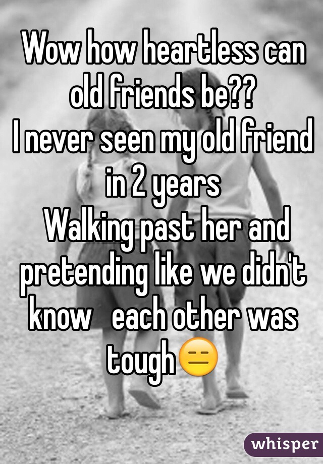 Wow how heartless can old friends be?? I never seen my old friend in 2 years   Walking past her and pretending like we didn't know   each other was tough😑