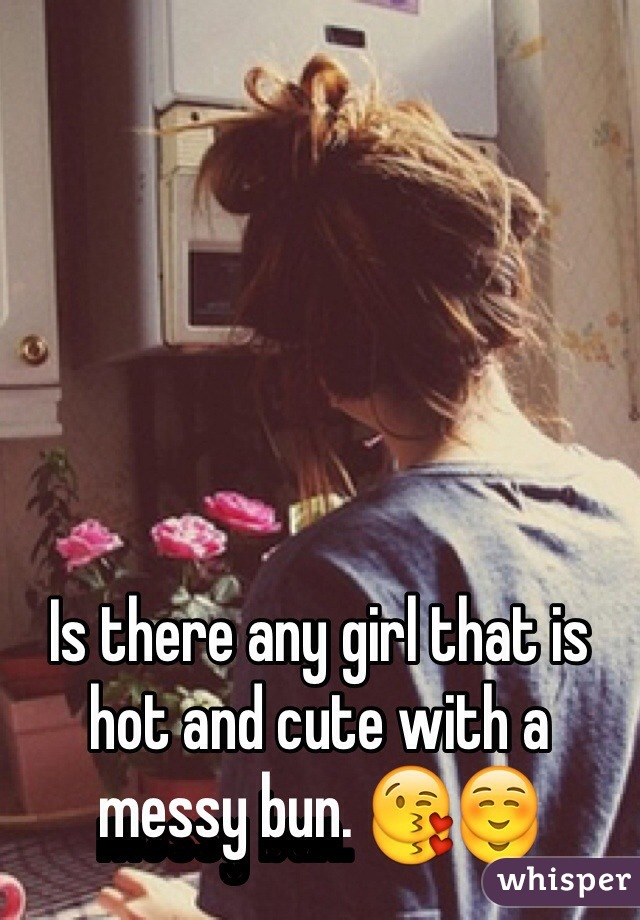 Is there any girl that is hot and cute with a messy bun. 😘☺️