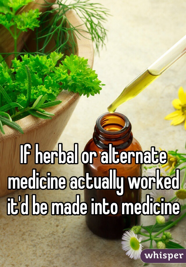 If herbal or alternate medicine actually worked it'd be made into medicine