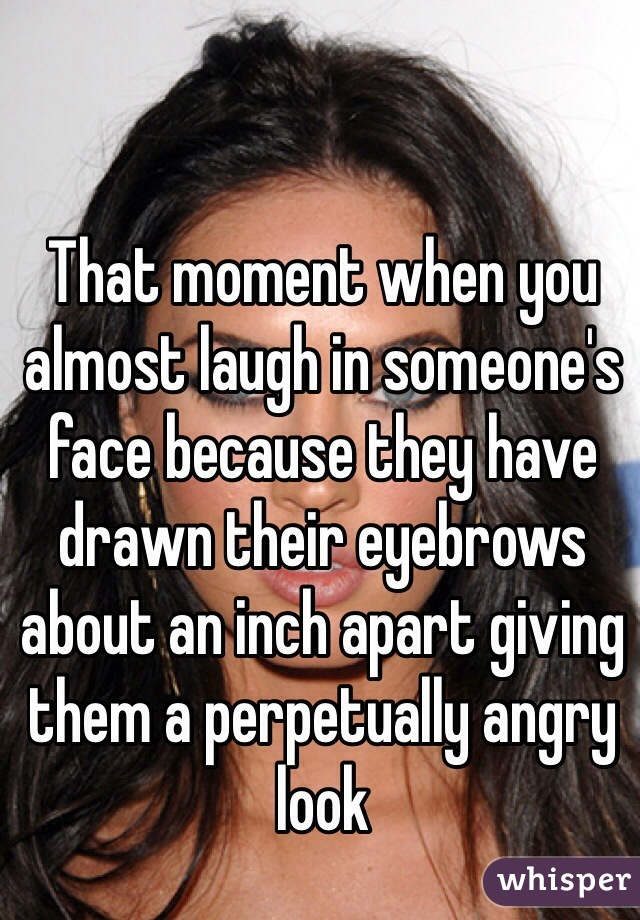 That moment when you almost laugh in someone's face because they have drawn their eyebrows about an inch apart giving them a perpetually angry look