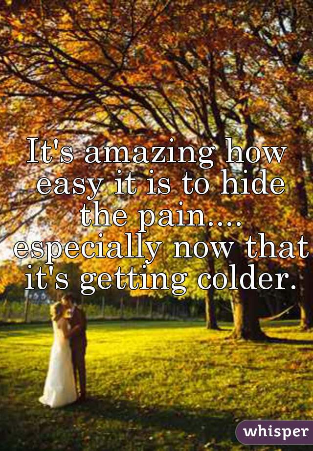 It's amazing how easy it is to hide the pain.... especially now that it's getting colder.