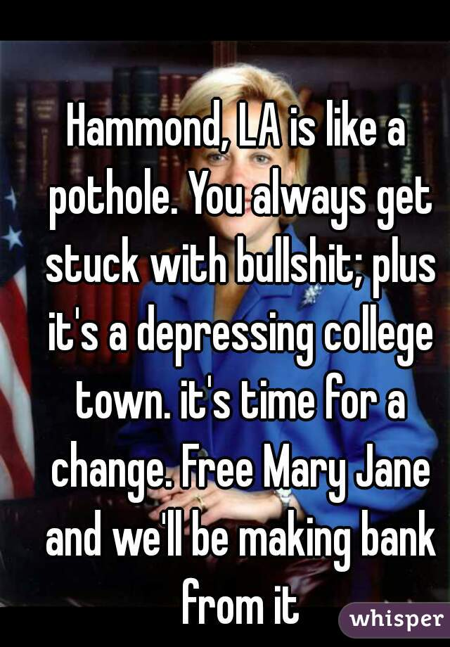 Hammond, LA is like a pothole. You always get stuck with bullshit; plus it's a depressing college town. it's time for a change. Free Mary Jane and we'll be making bank from it
