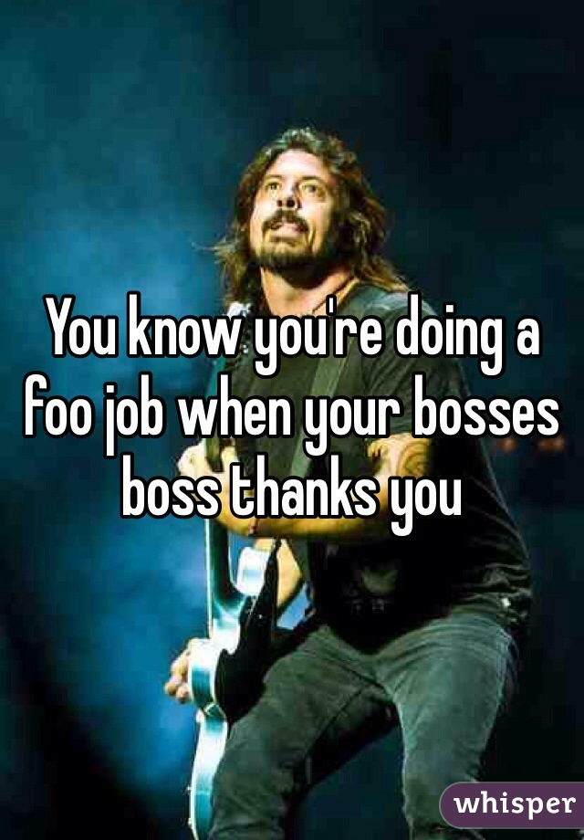 You know you're doing a foo job when your bosses boss thanks you