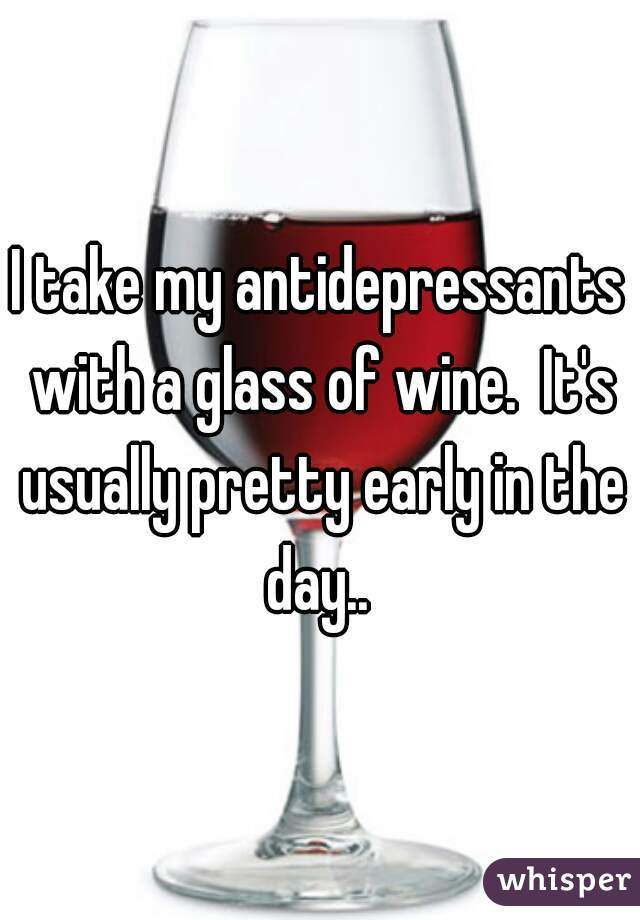 I take my antidepressants with a glass of wine.  It's usually pretty early in the day..