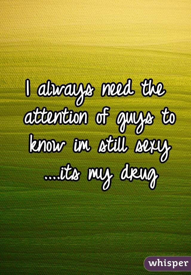 I always need the attention of guys to know im still sexy ....its my drug