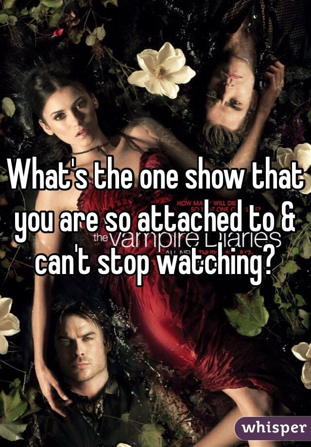 What's the one show that you are so attached to & can't stop watching?