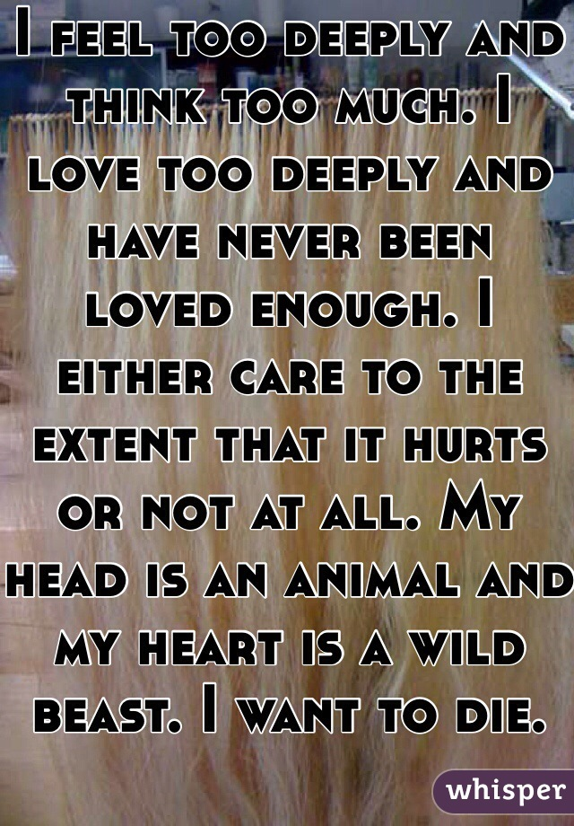 I feel too deeply and think too much. I love too deeply and have never been loved enough. I either care to the extent that it hurts or not at all. My head is an animal and my heart is a wild beast. I want to die.