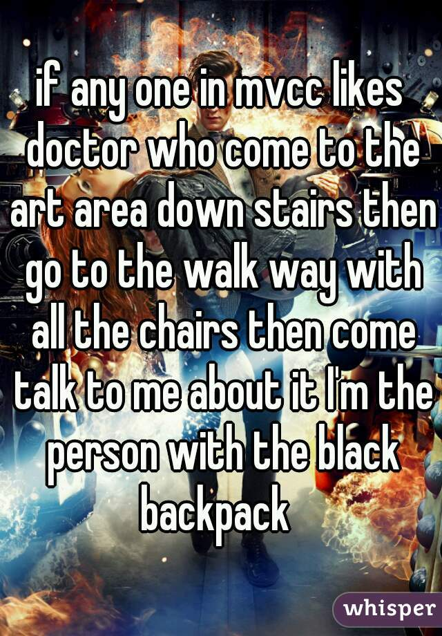 if any one in mvcc likes doctor who come to the art area down stairs then go to the walk way with all the chairs then come talk to me about it I'm the person with the black backpack