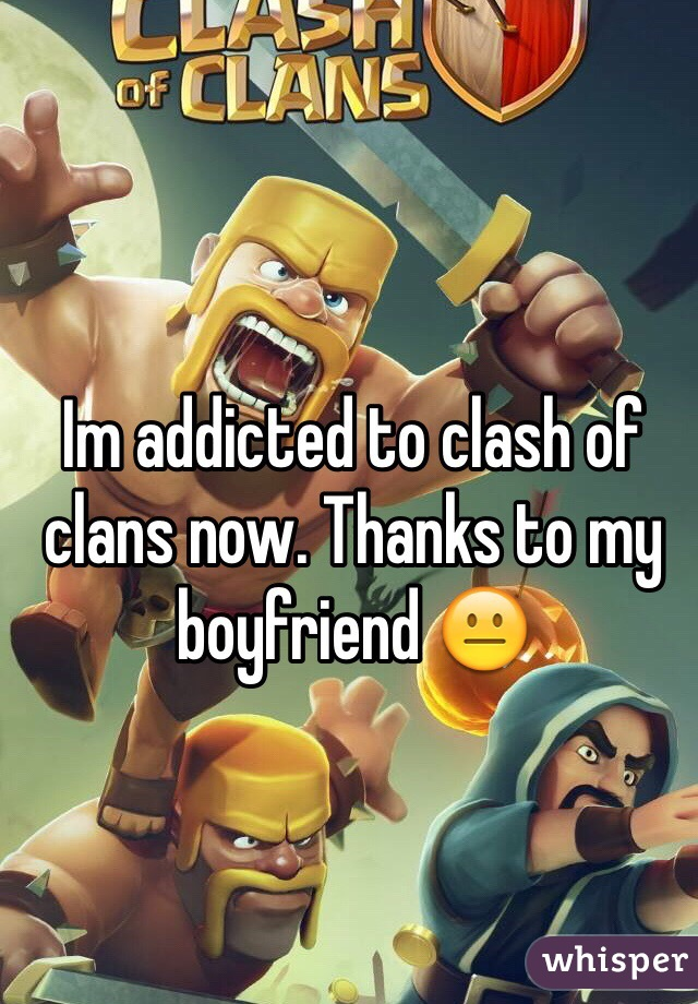 Im addicted to clash of clans now. Thanks to my boyfriend 😐