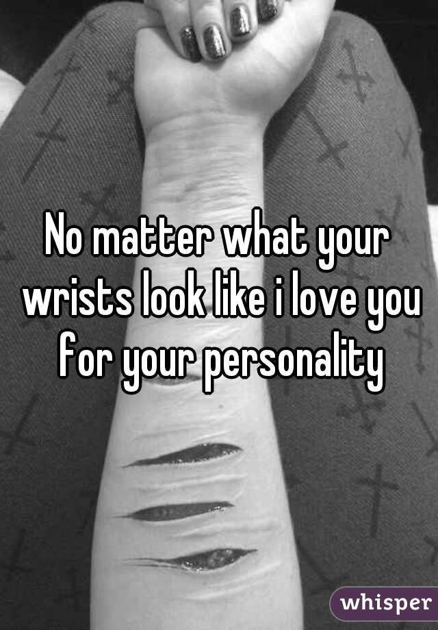 No matter what your wrists look like i love you for your personality