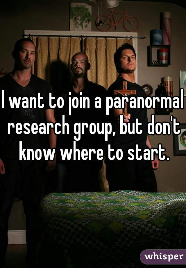 I want to join a paranormal research group, but don't know where to start.