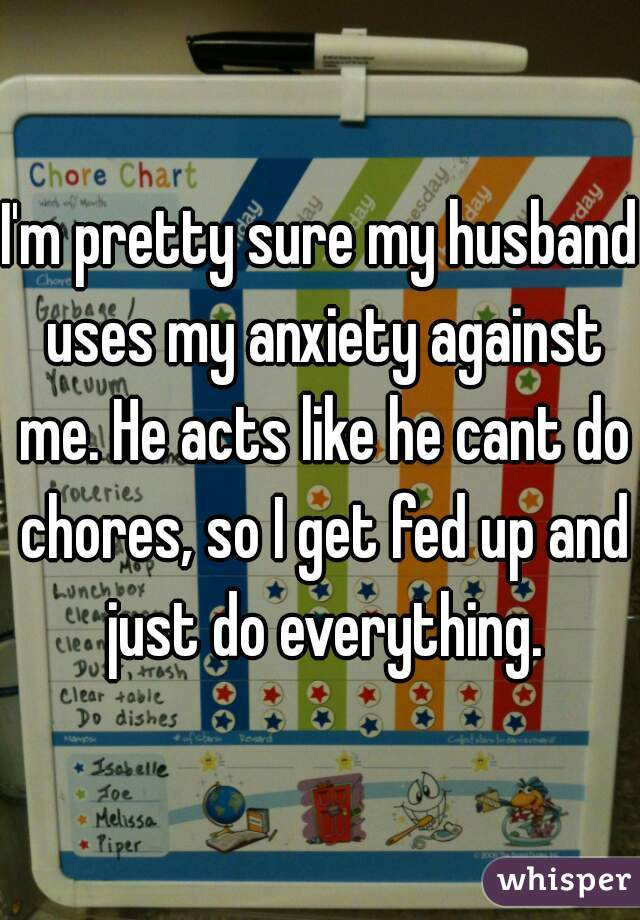 I'm pretty sure my husband uses my anxiety against me. He acts like he cant do chores, so I get fed up and just do everything.