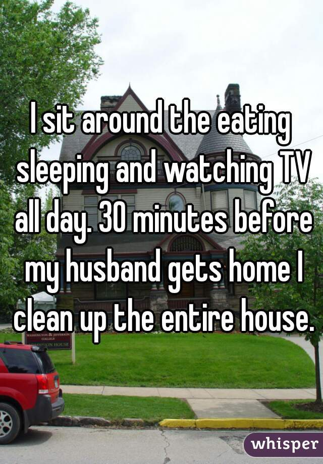 I sit around the eating sleeping and watching TV all day. 30 minutes before my husband gets home I clean up the entire house.