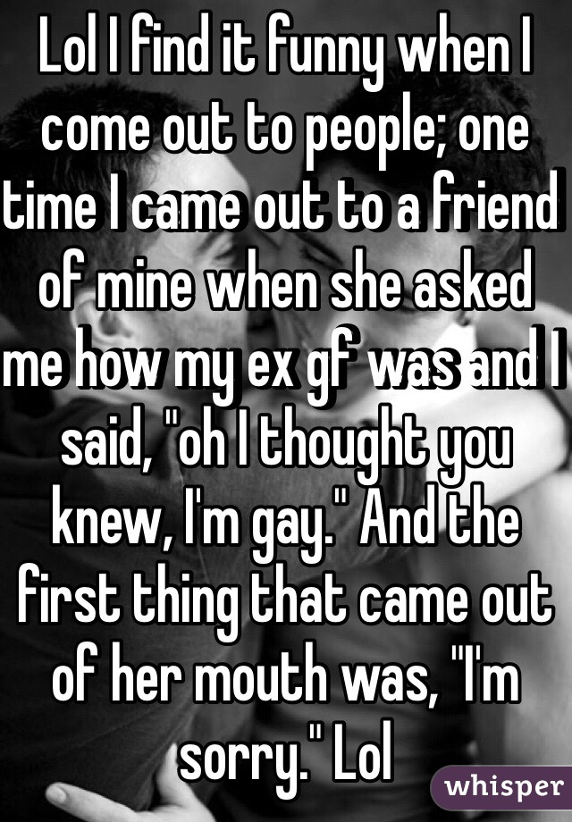 """Lol I find it funny when I come out to people; one time I came out to a friend of mine when she asked me how my ex gf was and I said, """"oh I thought you knew, I'm gay."""" And the first thing that came out of her mouth was, """"I'm sorry."""" Lol"""