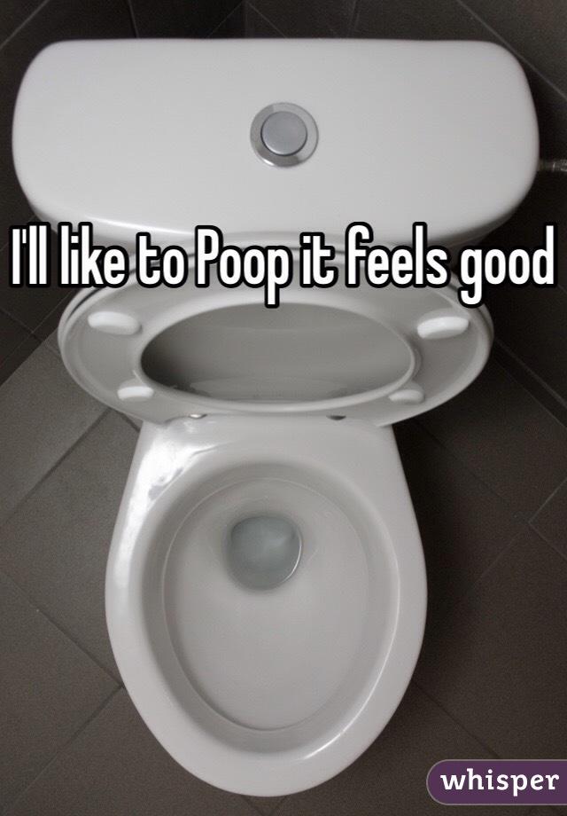 I'll like to Poop it feels good